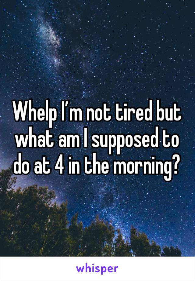 Whelp I'm not tired but what am I supposed to do at 4 in the morning?