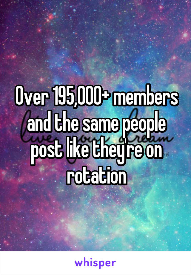 Over 195,000+ members and the same people post like they're on rotation