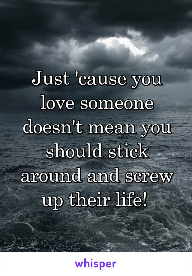 Just 'cause you love someone doesn't mean you should stick around and screw up their life!