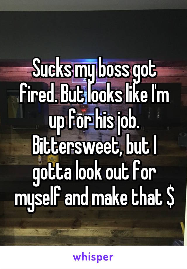Sucks my boss got fired. But looks like I'm up for his job. Bittersweet, but I gotta look out for myself and make that $