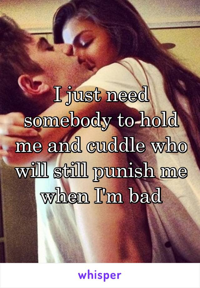 I just need somebody to hold me and cuddle who will still punish me when I'm bad