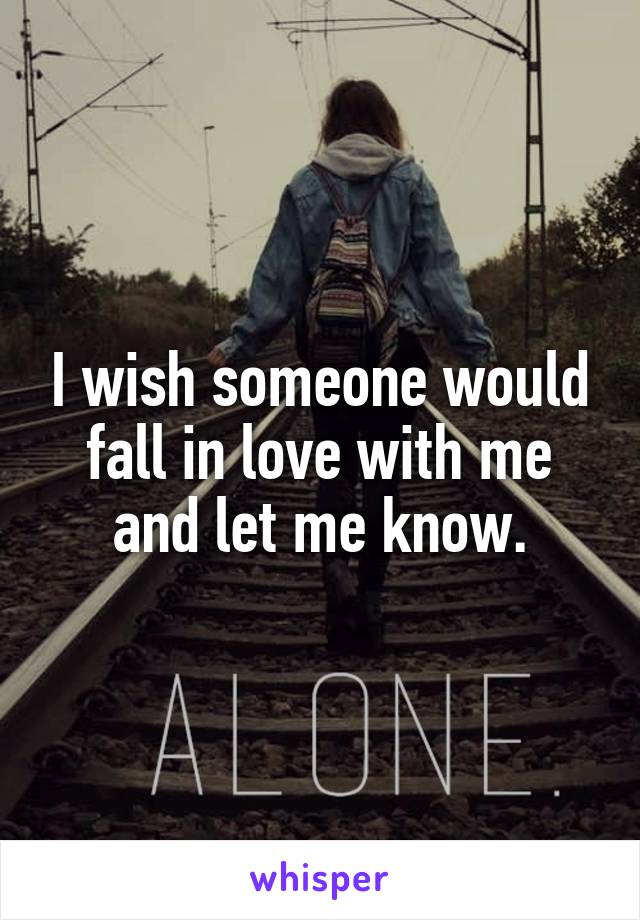 I wish someone would fall in love with me and let me know.