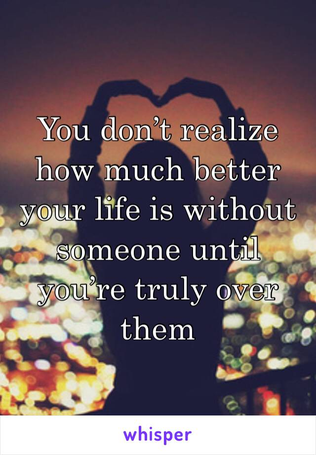 You don't realize how much better your life is without someone until you're truly over them