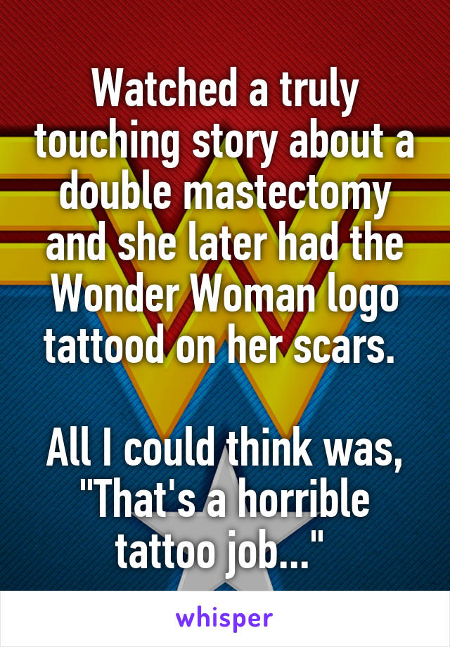 """Watched a truly touching story about a double mastectomy and she later had the Wonder Woman logo tattood on her scars.   All I could think was, """"That's a horrible tattoo job..."""""""