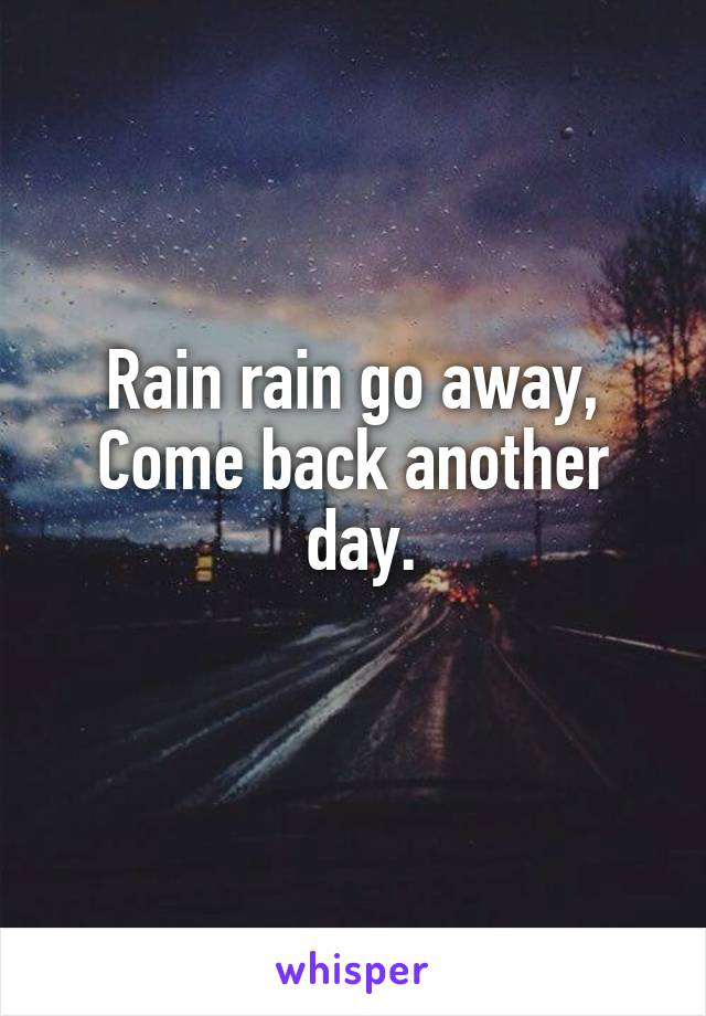 Rain rain go away, Come back another  day.