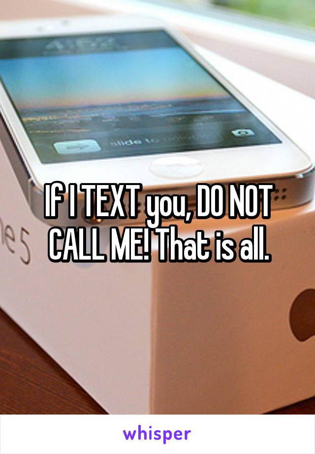 If I TEXT you, DO NOT CALL ME! That is all.