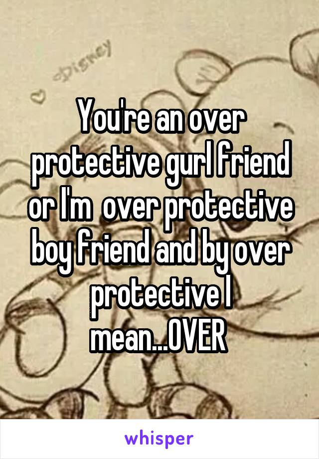 You're an over protective gurl friend or I'm  over protective boy friend and by over protective I mean...OVER