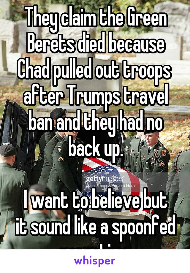 They claim the Green Berets died because Chad pulled out troops  after Trumps travel ban and they had no back up.  I want to believe but it sound like a spoonfed narrative.