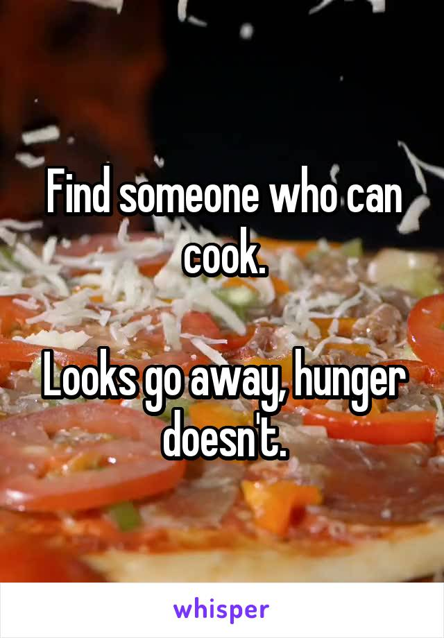Find someone who can cook.  Looks go away, hunger doesn't.