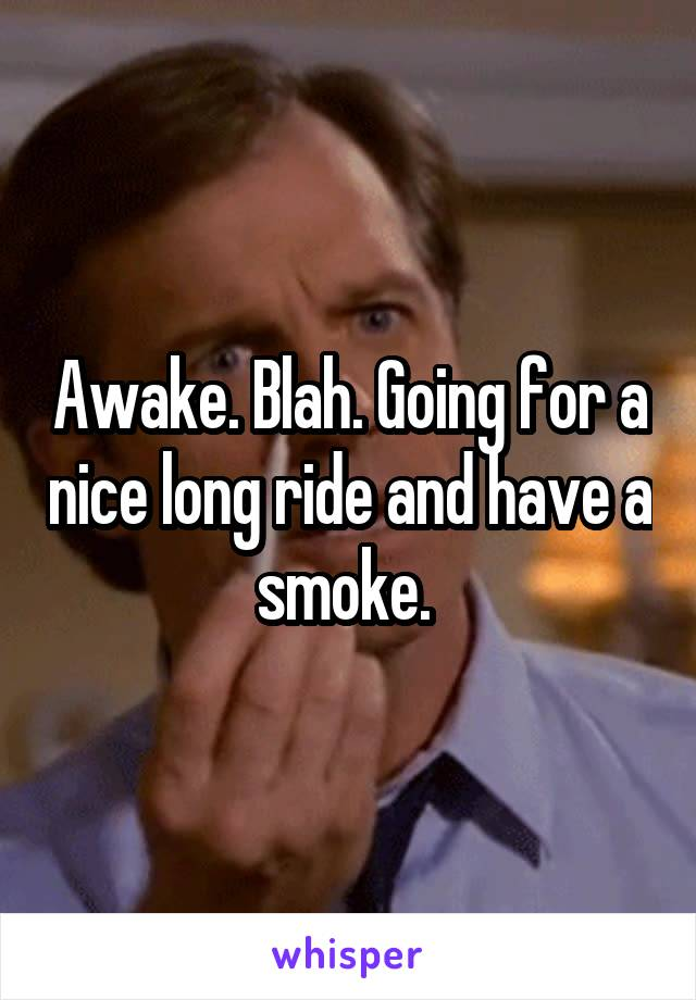 Awake. Blah. Going for a nice long ride and have a smoke.