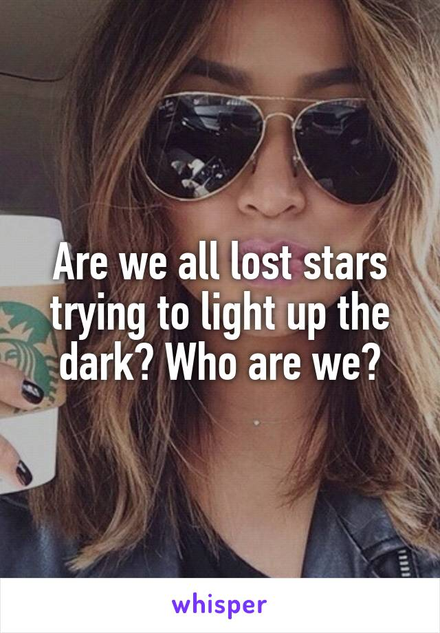 Are we all lost stars trying to light up the dark? Who are we?