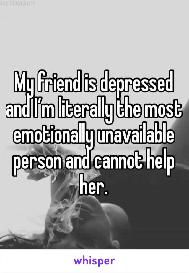 My friend is depressed and I'm literally the most emotionally unavailable person and cannot help her.