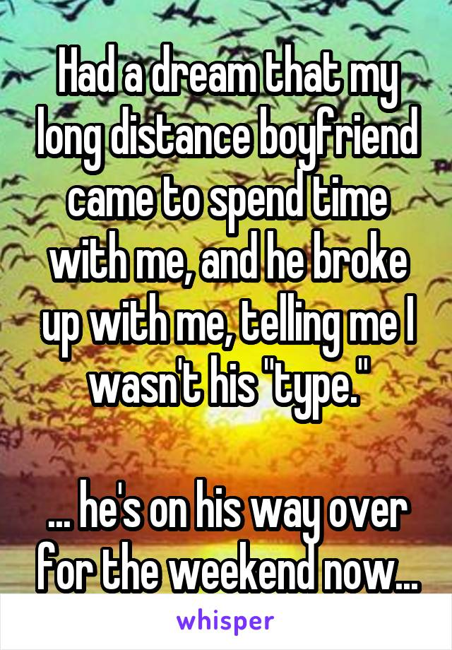 """Had a dream that my long distance boyfriend came to spend time with me, and he broke up with me, telling me I wasn't his """"type.""""  ... he's on his way over for the weekend now..."""