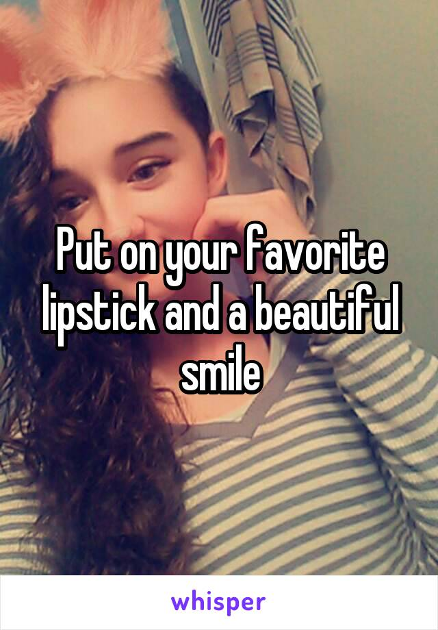 Put on your favorite lipstick and a beautiful smile