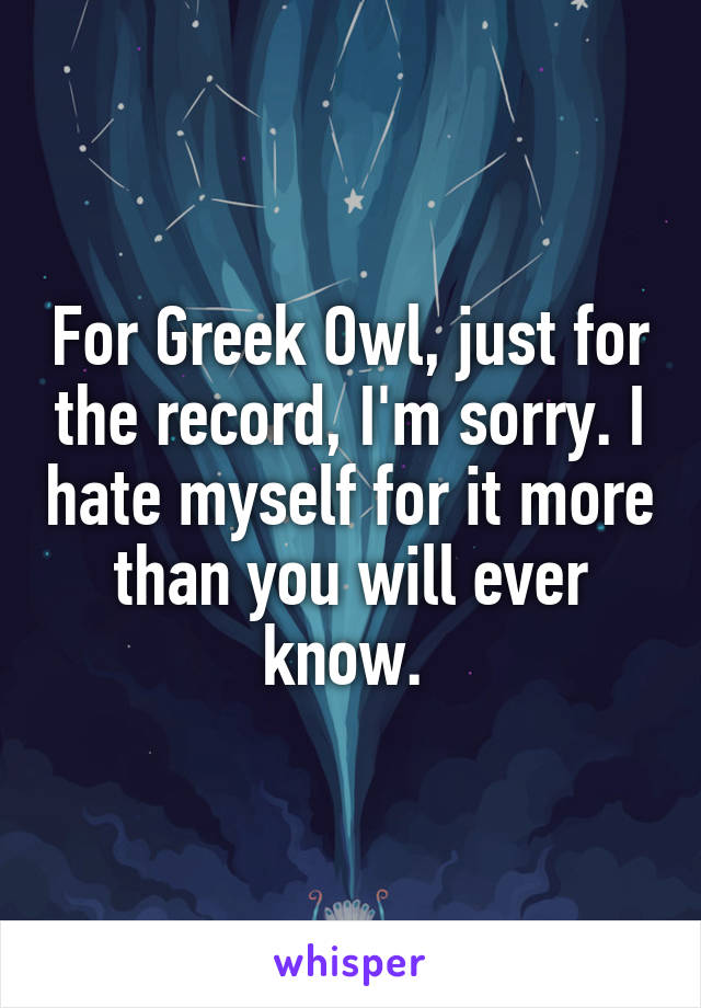 For Greek Owl, just for the record, I'm sorry. I hate myself for it more than you will ever know.