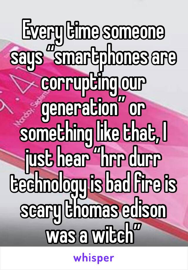 """Every time someone says """"smartphones are corrupting our generation"""" or something like that, I just hear """"hrr durr technology is bad fire is scary thomas edison was a witch"""""""
