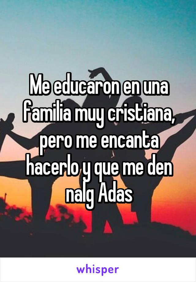 Me educaron en una familia muy cristiana, pero me encanta hacerlo y que me den nalg Adas