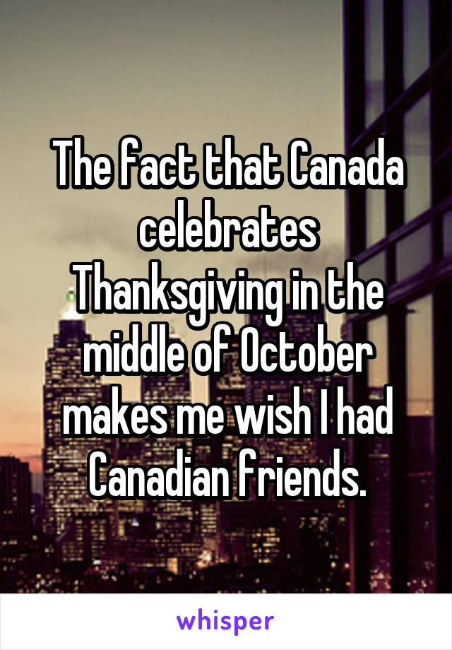 The fact that Canada celebrates Thanksgiving in the middle of October makes me wish I had Canadian friends.