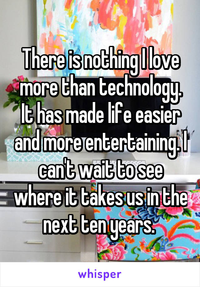 There is nothing I love more than technology. It has made life easier and more entertaining. I can't wait to see where it takes us in the next ten years.