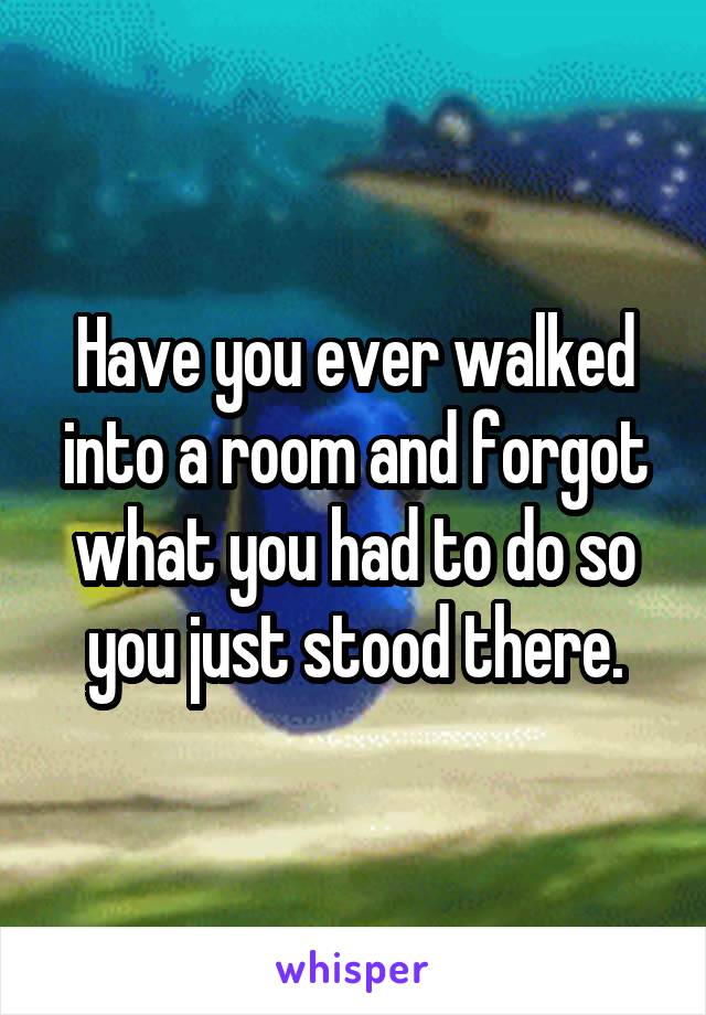 Have you ever walked into a room and forgot what you had to do so you just stood there.