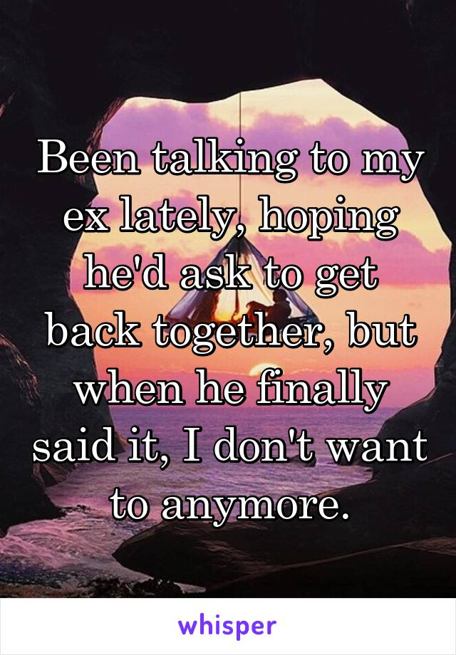 Been talking to my ex lately, hoping he'd ask to get back together, but when he finally said it, I don't want to anymore.