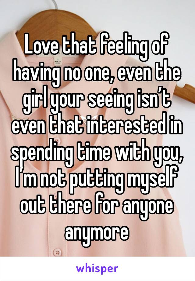 Love that feeling of having no one, even the girl your seeing isn't even that interested in spending time with you, I'm not putting myself out there for anyone anymore