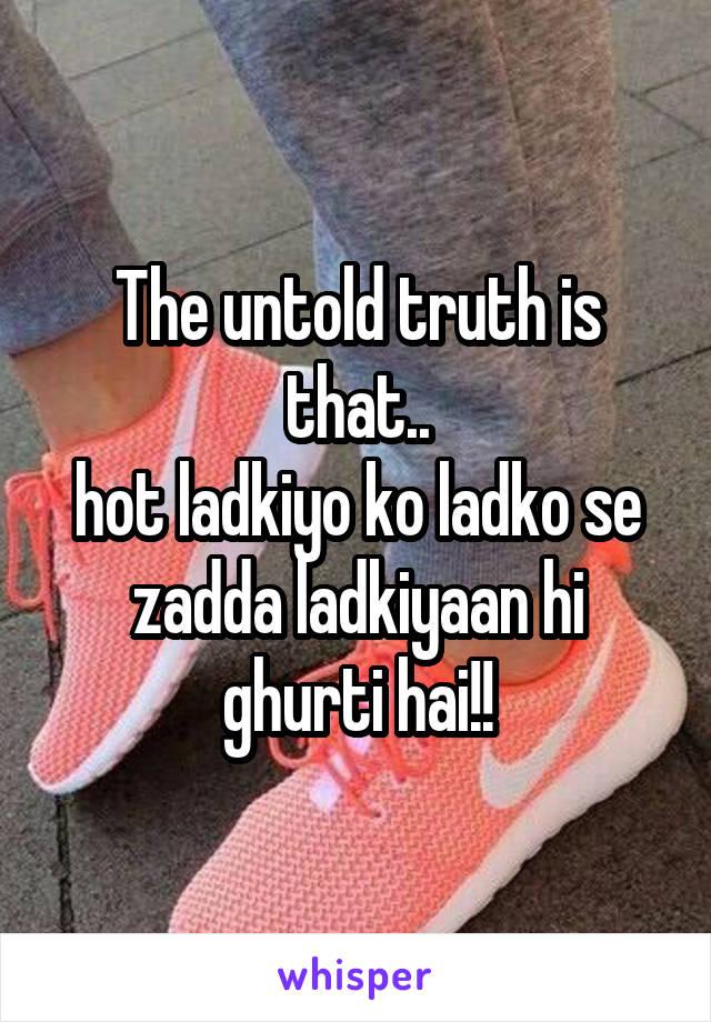 The untold truth is that.. hot ladkiyo ko ladko se zadda ladkiyaan hi ghurti hai!!