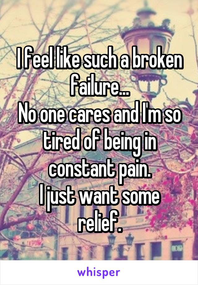 I feel like such a broken failure... No one cares and I'm so tired of being in constant pain. I just want some relief.