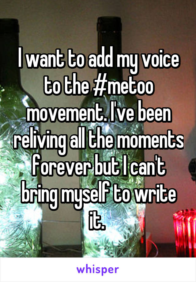 I want to add my voice to the #metoo movement. I've been reliving all the moments forever but I can't bring myself to write it.