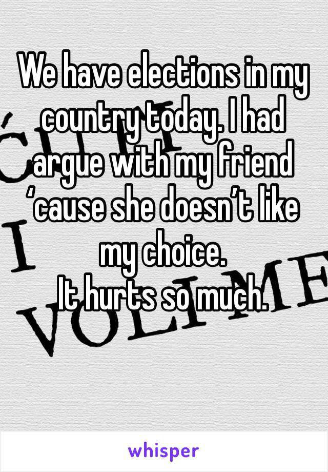 We have elections in my country today. I had argue with my friend 'cause she doesn't like my choice.  It hurts so much.
