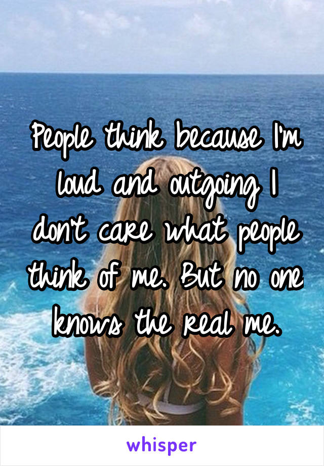 People think because I'm loud and outgoing I don't care what people think of me. But no one knows the real me.