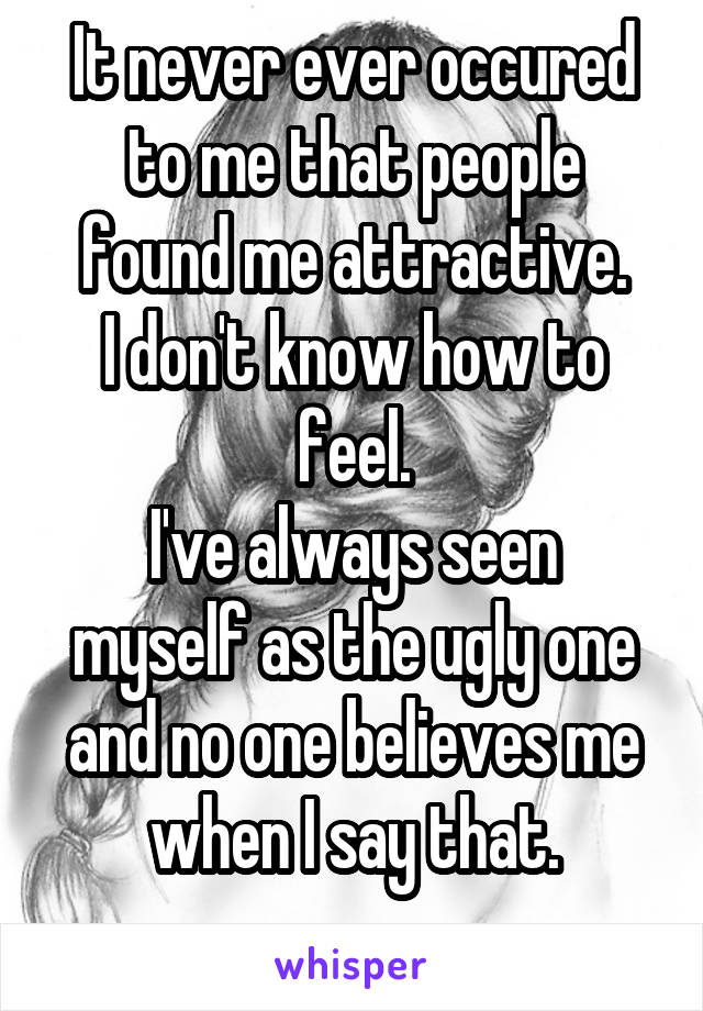 It never ever occured to me that people found me attractive. I don't know how to feel. I've always seen myself as the ugly one and no one believes me when I say that.