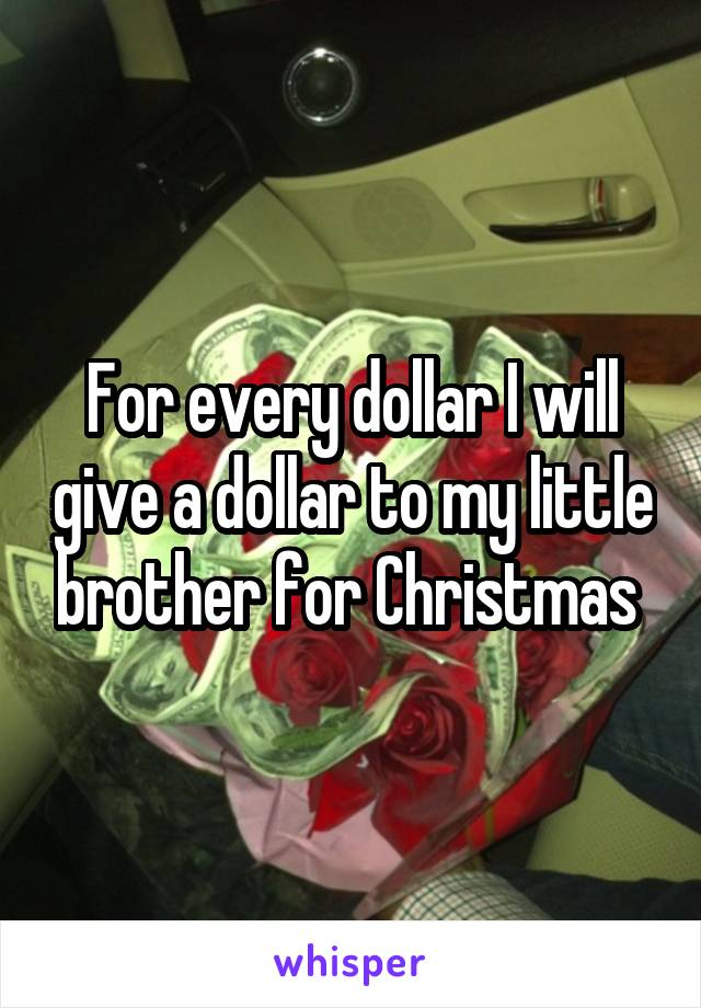 For every dollar I will give a dollar to my little brother for Christmas