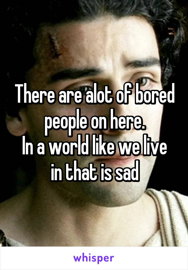 There are alot of bored people on here. In a world like we live in that is sad