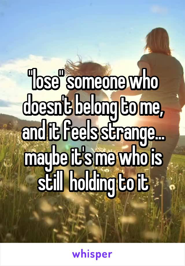 """lose"" someone who doesn't belong to me, and it feels strange... maybe it's me who is still  holding to it"