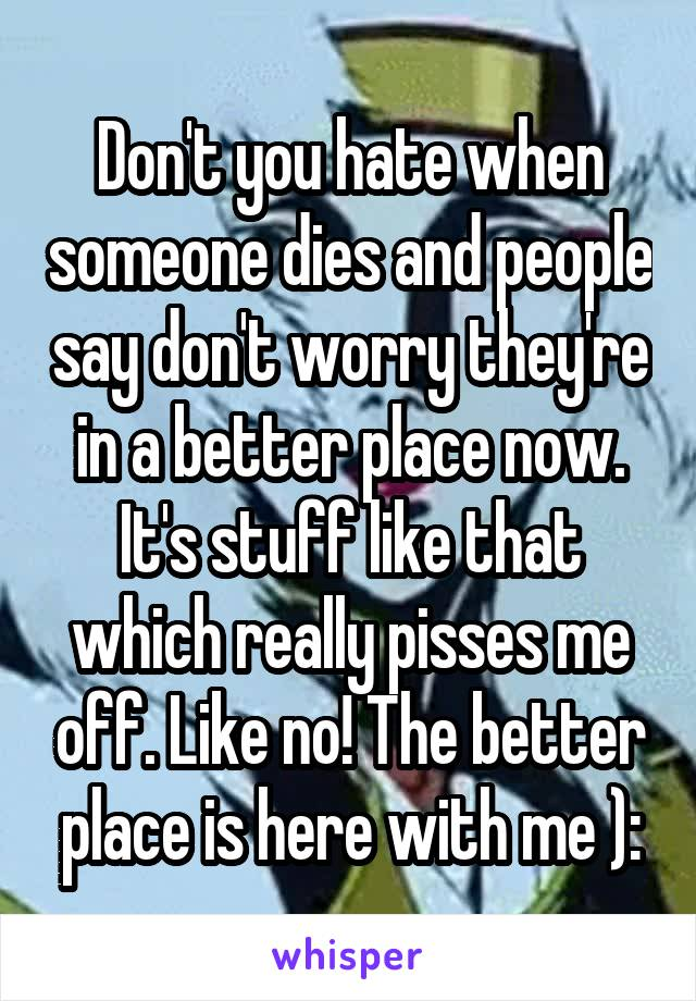 Don't you hate when someone dies and people say don't worry they're in a better place now. It's stuff like that which really pisses me off. Like no! The better place is here with me ):