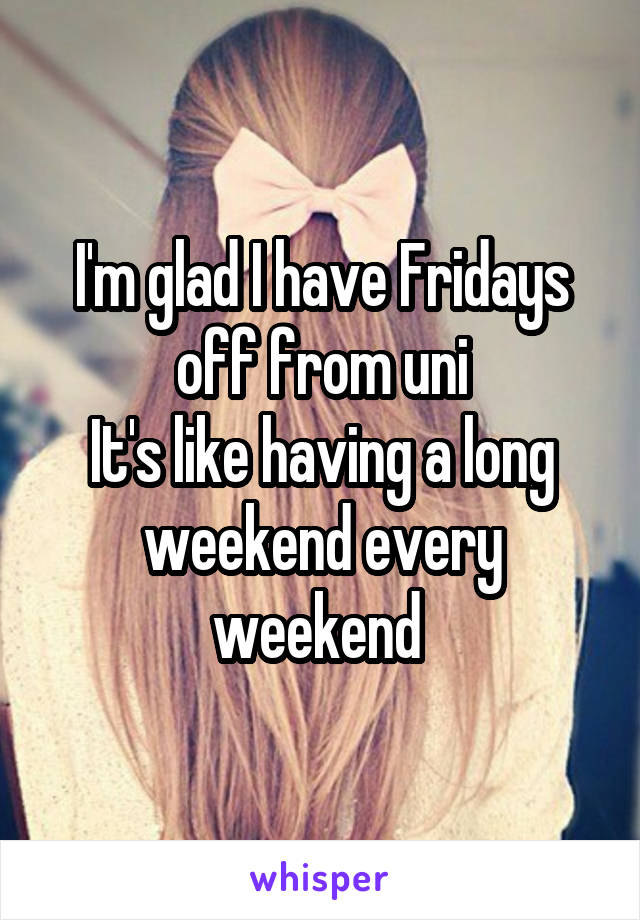 I'm glad I have Fridays off from uni It's like having a long weekend every weekend