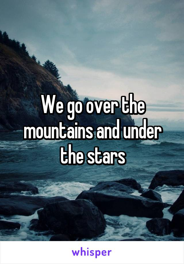 We go over the mountains and under the stars