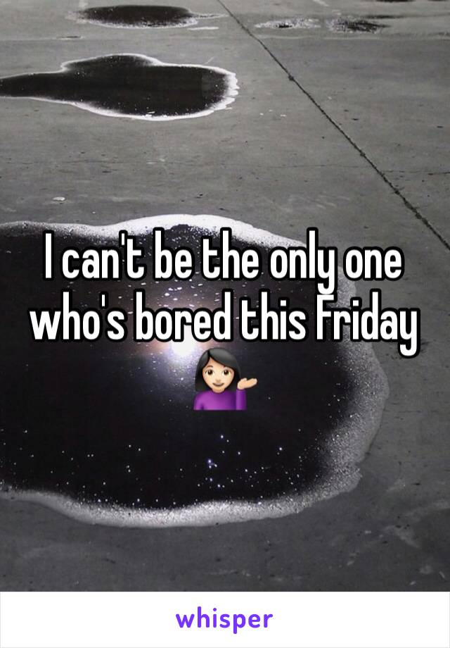 I can't be the only one who's bored this Friday 💁🏻