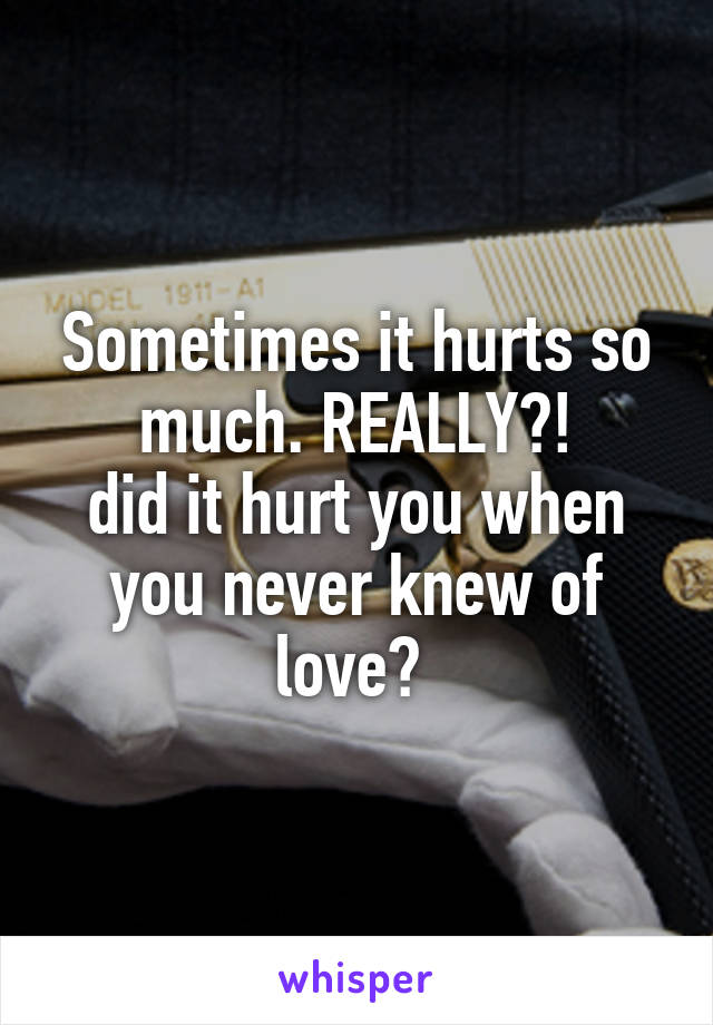 Sometimes it hurts so much. REALLY?! did it hurt you when you never knew of love?