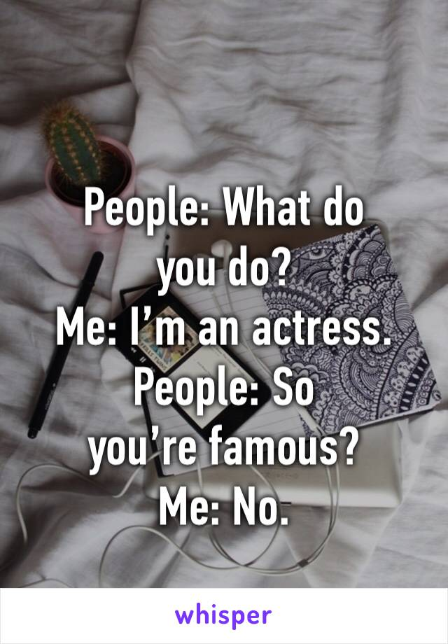 People: What do you do? Me: I'm an actress. People: So you're famous? Me: No.