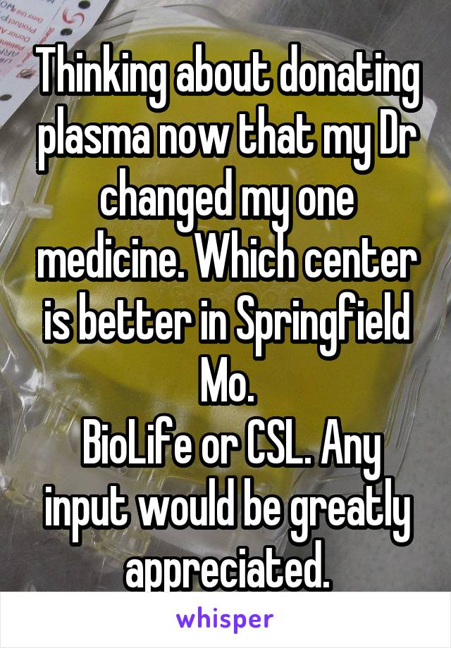 Thinking about donating plasma now that my Dr changed my one medicine. Which center is better in Springfield Mo.  BioLife or CSL. Any input would be greatly appreciated.