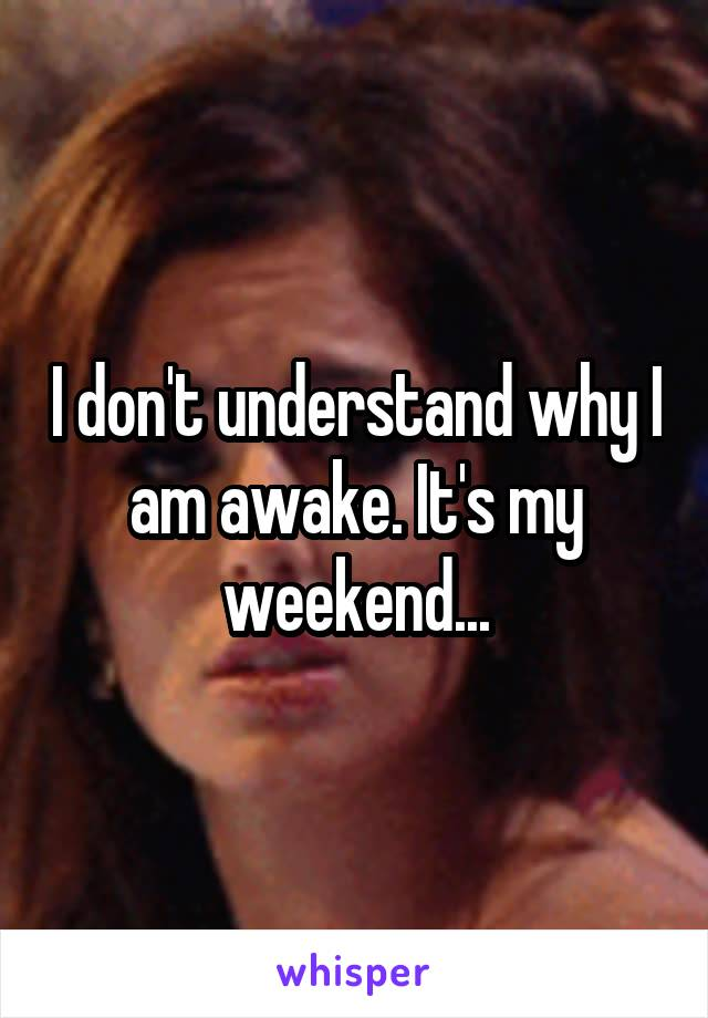 I don't understand why I am awake. It's my weekend...