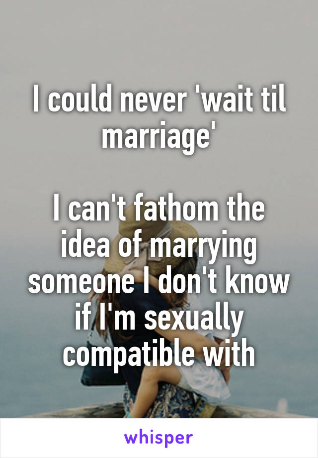 I could never 'wait til marriage'  I can't fathom the idea of marrying someone I don't know if I'm sexually compatible with
