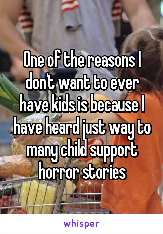 One of the reasons I don't want to ever have kids is because I have heard just way to many child support horror stories