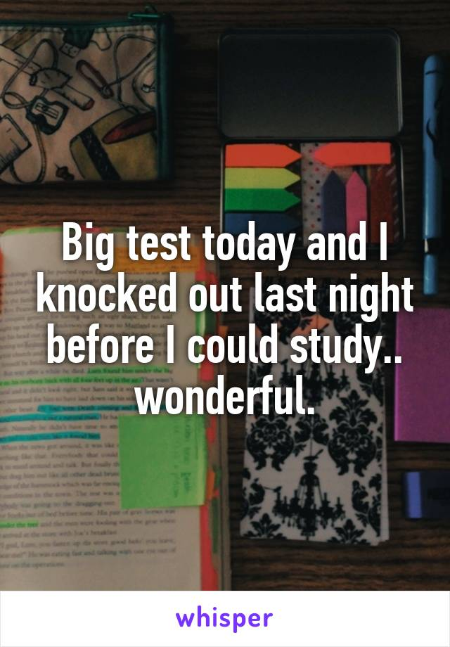 Big test today and I knocked out last night before I could study.. wonderful.