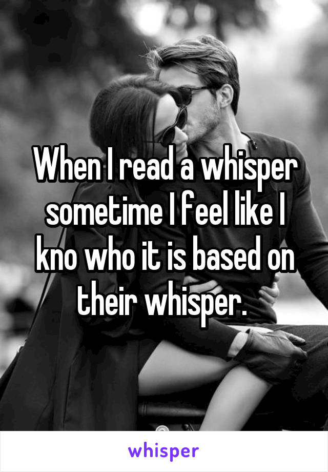 When I read a whisper sometime I feel like I kno who it is based on their whisper.