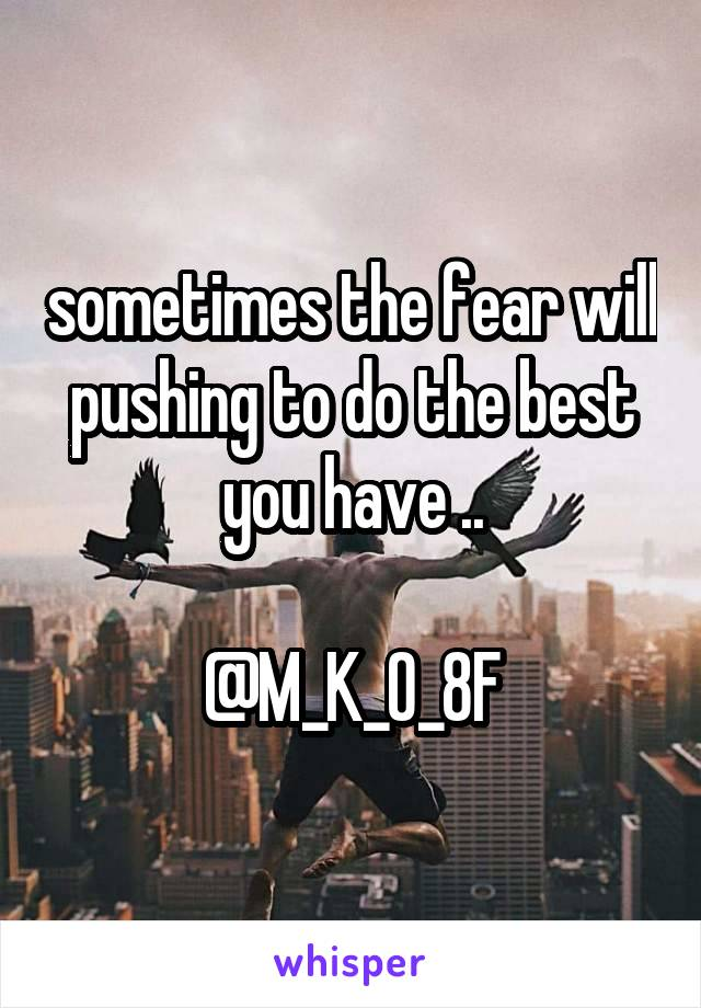 sometimes the fear will pushing to do the best you have ..  @M_K_O_8F