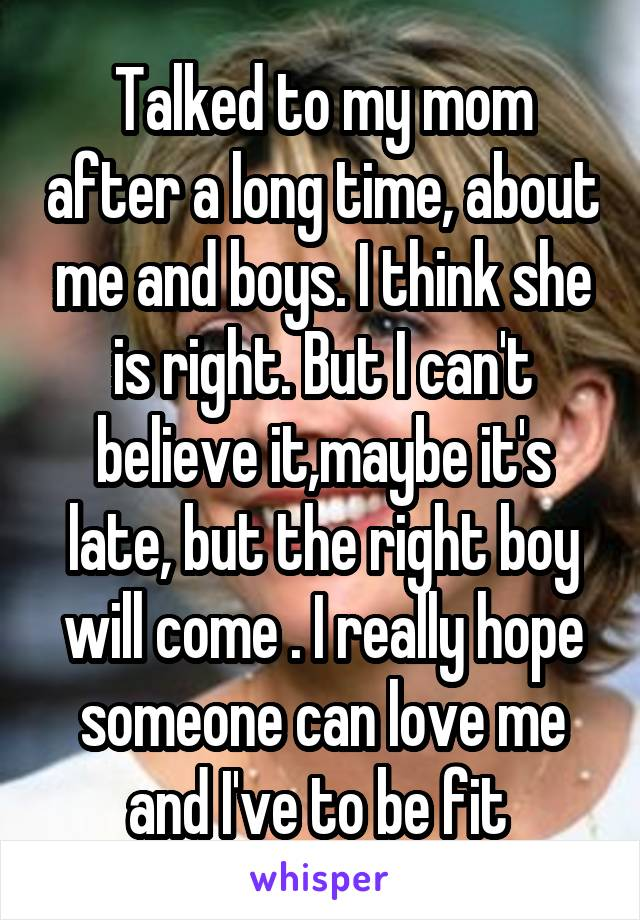 Talked to my mom after a long time, about me and boys. I think she is right. But I can't believe it,maybe it's late, but the right boy will come . I really hope someone can love me and I've to be fit