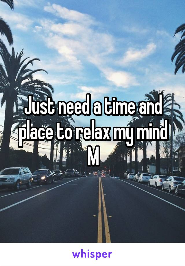 Just need a time and place to relax my mind M